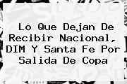 Lo Que Dejan De Recibir <b>Nacional</b>, DIM Y Santa Fe Por Salida De Copa