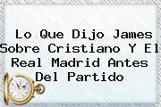 Lo Que Dijo <b>James</b> Sobre Cristiano Y El Real Madrid Antes Del Partido