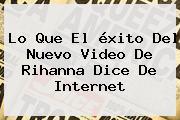 Lo Que El éxito Del Nuevo Video De <b>Rihanna</b> Dice De Internet