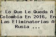 Lo Que Le Queda A <b>Colombia</b> En <b>2016</b>, En Las Eliminatorias A Rusia ...