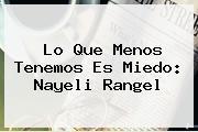 <i>Lo Que Menos Tenemos Es Miedo: Nayeli Rangel</i>