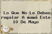 Lo Que No Le Debes <b>regalar</b> A <b>mamá</b> Este 10 De Mayo