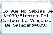Lo Que No Sabías De '<b>Piratas Del Caribe: La Venganza De Salazar</b>'
