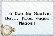 Lo Que No Sabías De... ¡Los <b>Reyes Magos</b>!