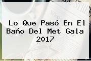 Lo Que Pasó En El Baño Del <b>Met Gala 2017</b>