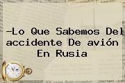 ?Lo Que Sabemos Del <b>accidente</b> De <b>avión</b> En <b>Rusia</b>