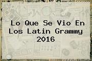 Lo Que Se Vio En Los <b>Latin Grammy 2016</b>