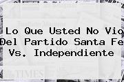 Lo Que Usted No Vio Del Partido <b>Santa Fe Vs</b>. <b>Independiente</b>