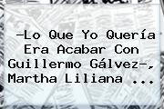 ?Lo Que Yo Quería Era Acabar Con <b>Guillermo Gálvez</b>?, Martha Liliana ...