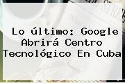 Lo último: Google Abrirá Centro Tecnológico En <b>Cuba</b>