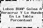 <b>Lobos</b> BUAP Golea A <b>Veracruz</b> Y Lo Hunde En La Tabla Porcentual