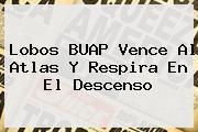 <b>Lobos BUAP</b> Vence Al Atlas Y Respira En El Descenso