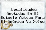 Localidades Agotadas En El Estadio Azteca Para El <b>América Vs Xolos</b>