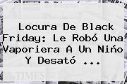 Locura De <b>Black Friday</b>: Le Robó Una Vaporiera A Un Niño Y Desató <b>...</b>