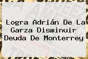 Logra Adrián De La Garza Disminuir Deuda De <b>Monterrey</b>