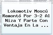 Lokomotiv Moscú Remontó Por 3-2 Al Niza Y Parte Con Ventaja En La ...