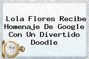 <b>Lola Flores</b> Recibe Homenaje De Google Con Un Divertido Doodle