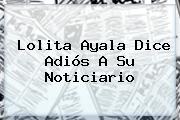 <b>Lolita Ayala</b> Dice Adiós A Su Noticiario