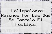 <b>Lollapalooza</b> Razones Por Las Que Se Cancelo El Festival