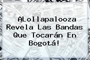 ¡<b>Lollapalooza</b> Revela Las Bandas Que Tocarán En <b>Bogotá</b>!