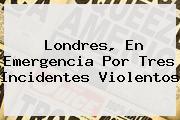 <b>Londres</b>, En Emergencia Por Tres Incidentes Violentos