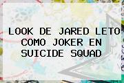 LOOK DE <b>JARED LETO</b> COMO JOKER EN SUICIDE SQUAD