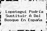 Lopetegui Podría Sustituir A Del Bosque En <b>España</b>