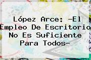 López Arce: ?<b>El Empleo</b> De Escritorio No Es Suficiente Para Todos?