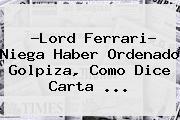 ?<b>Lord Ferrari</b>? Niega Haber Ordenado Golpiza, Como Dice Carta <b>...</b>