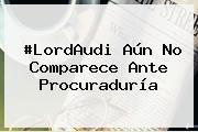 #<b>LordAudi</b> Aún No Comparece Ante Procuraduría