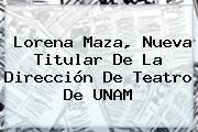 Lorena Maza, Nueva Titular De La Dirección De Teatro De <b>UNAM</b>