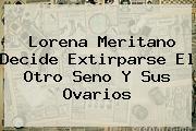 <b>Lorena Meritano</b> Decide Extirparse El Otro Seno Y Sus Ovarios