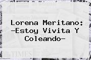 <b>Lorena Meritano</b>: ?Estoy Vivita Y Coleando?
