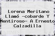 <b>Lorena Meritano</b> Llamó ?cobarde Y Mentiroso? A Ernesto Calzadilla