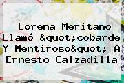 <b>Lorena Meritano</b> Llamó &quot;cobarde Y Mentiroso&quot; A Ernesto Calzadilla