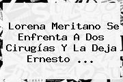 Lorena Meritano Se Enfrenta A Dos Cirugías Y La Deja <b>Ernesto</b> <b>...</b>