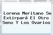 <b>Lorena Meritano</b> Se Extirpará El Otro Seno Y Los Ovarios