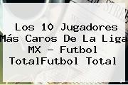 Los 10 Jugadores Más Caros De La <b>Liga MX</b> - Futbol TotalFutbol Total