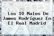 Los 10 Males De <b>James Rodríguez</b> En El Real Madrid