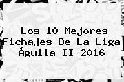 Los 10 Mejores Fichajes De La <b>Liga Águila</b> II 2016