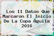 Los 11 Datos Que Marcaron El Inicio De La <b>Copa Águila 2016</b>