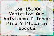 Los 15.000 Vehículos Que Volvieron A Tener Pico Y Placa En Bogotá