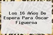 Los 16 Años De Espera Para <b>Óscar Figueroa</b>