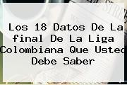 <i>Los 18 Datos De La Final De La Liga Colombiana Que Usted Debe Saber</i>