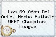 Los 60 Años Del Arte, Hecho Futbol: <b>UEFA Champions League</b>