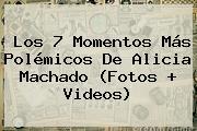 Los 7 Momentos Más Polémicos De <b>Alicia Machado</b> (Fotos + Videos)