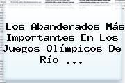 Los Abanderados Más Importantes En Los Juegos <b>Olímpicos</b> De Río ...