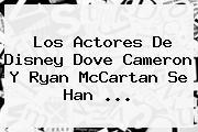 Los Actores De Disney <b>Dove Cameron</b> Y Ryan McCartan Se Han <b>...</b>