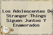 <i>Los Adolescentes De Stranger Things Siguen Juntos Y Enamorados</i>