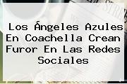 Los Ángeles Azules En <b>Coachella</b> Crean Furor En Las Redes Sociales